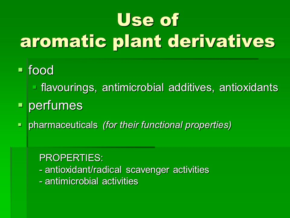 Use of aromatic plant derivatives food food flavourings, antimicrobial additives, antioxidants flavourings, antimicrobial additives, antioxidants perfumes perfumes pharmaceuticals (for their functional properties) pharmaceuticals (for their functional properties) PROPERTIES: - antioxidant/radical scavenger activities - antimicrobial activities