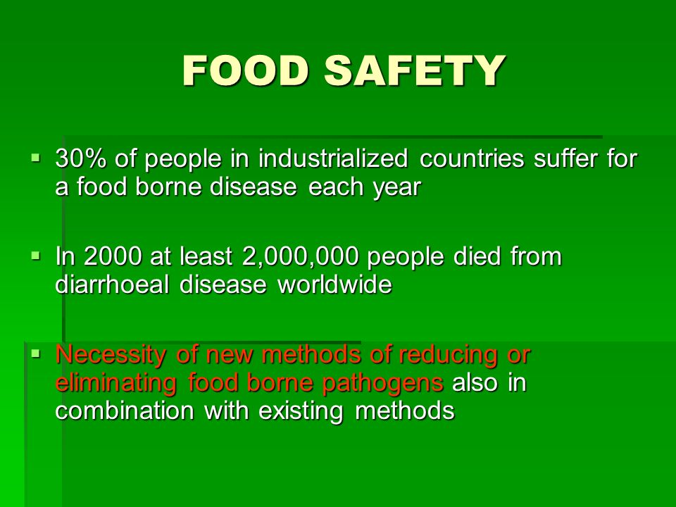 FOOD SAFETY 30% of people in industrialized countries suffer for a food borne disease each year 30% of people in industrialized countries suffer for a food borne disease each year In 2000 at least 2,000,000 people died from diarrhoeal disease worldwide In 2000 at least 2,000,000 people died from diarrhoeal disease worldwide Necessity of new methods of reducing or eliminating food borne pathogens also in combination with existing methods Necessity of new methods of reducing or eliminating food borne pathogens also in combination with existing methods