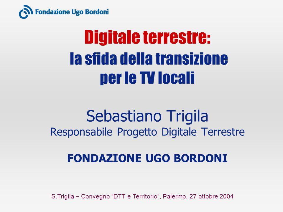 S.Trigila – Convegno DTT e Territorio, Palermo, 27 ottobre 2004 Digitale terrestre: la sfida della transizione per le TV locali Sebastiano Trigila Responsabile Progetto Digitale Terrestre FONDAZIONE UGO BORDONI