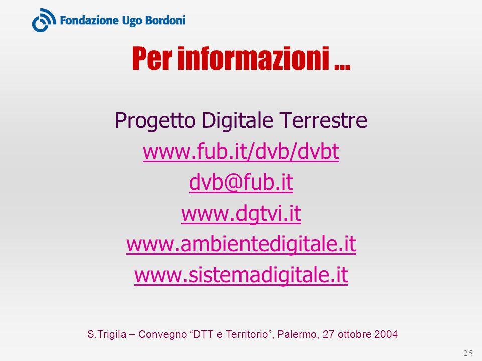 S.Trigila – Convegno DTT e Territorio, Palermo, 27 ottobre 2004 25 Per informazioni … Progetto Digitale Terrestre www.fub.it/dvb/dvbt dvb@fub.it www.d