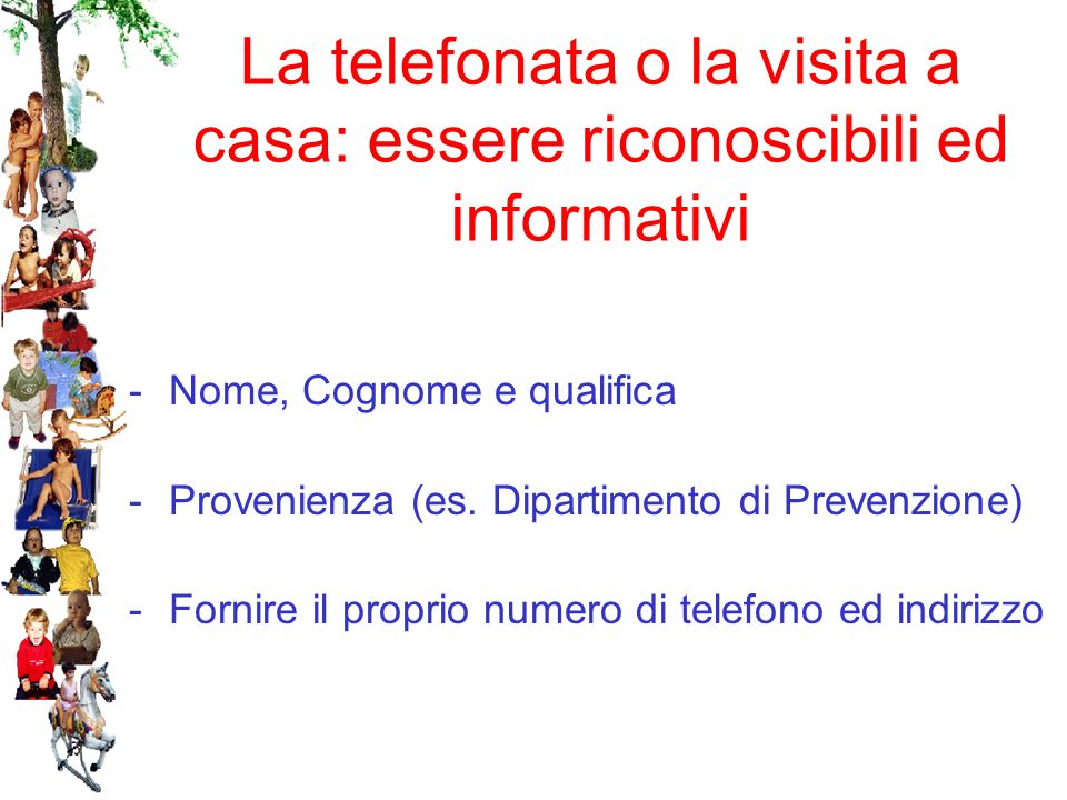 La telefonata o la visita a casa: essere riconoscibili ed informativi -Nome, Cognome e qualifica -Provenienza (es. Dipartimento di Prevenzione) -Forni