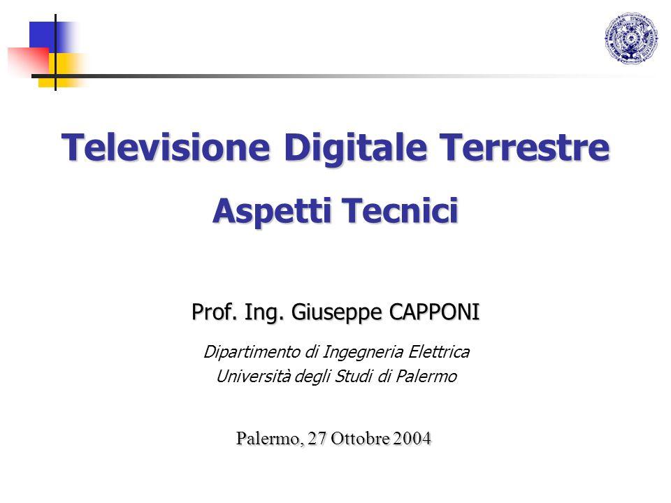 Televisione Digitale Terrestre Aspetti Tecnici Prof. Ing. Giuseppe CAPPONI Dipartimento di Ingegneria Elettrica Università degli Studi di Palermo Pale