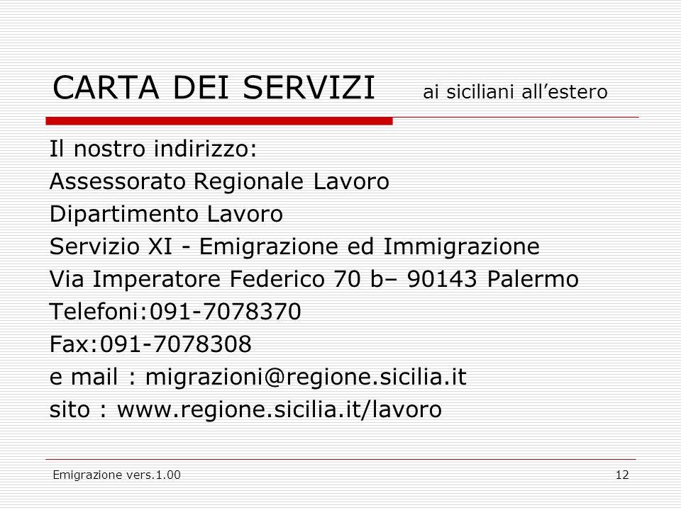 Emigrazione vers.1.0012 Il nostro indirizzo: Assessorato Regionale Lavoro Dipartimento Lavoro Servizio XI - Emigrazione ed Immigrazione Via Imperatore Federico 70 b– 90143 Palermo Telefoni:091-7078370 Fax:091-7078308 e mail : migrazioni@regione.sicilia.it sito : www.regione.sicilia.it/lavoro CARTA DEI SERVIZI ai siciliani allestero