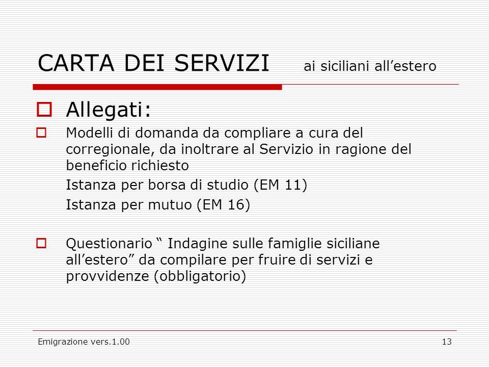 Emigrazione vers.1.0013 Allegati: Modelli di domanda da compliare a cura del corregionale, da inoltrare al Servizio in ragione del beneficio richiesto Istanza per borsa di studio (EM 11) Istanza per mutuo (EM 16) Questionario Indagine sulle famiglie siciliane allestero da compilare per fruire di servizi e provvidenze (obbligatorio) CARTA DEI SERVIZI ai siciliani allestero