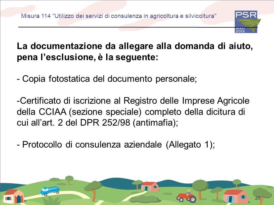 20 La documentazione da allegare alla domanda di aiuto, pena lesclusione, è la seguente: - Copia fotostatica del documento personale; -Certificato di