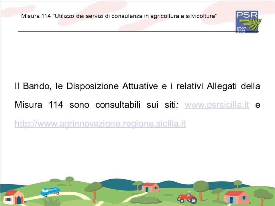 Il Bando, le Disposizione Attuative e i relativi Allegati della Misura 114 sono consultabili sui siti: www.psrsicilia.it e http://www.agrinnovazione.r