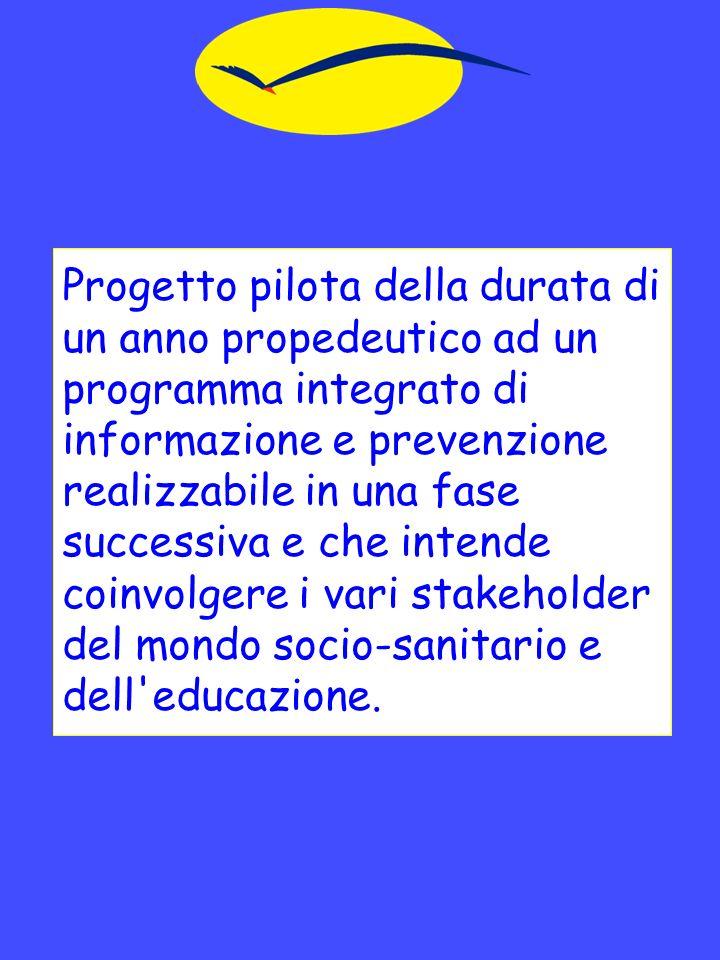 Progetto pilota della durata di un anno propedeutico ad un programma integrato di informazione e prevenzione realizzabile in una fase successiva e che intende coinvolgere i vari stakeholder del mondo socio-sanitario e dell educazione.