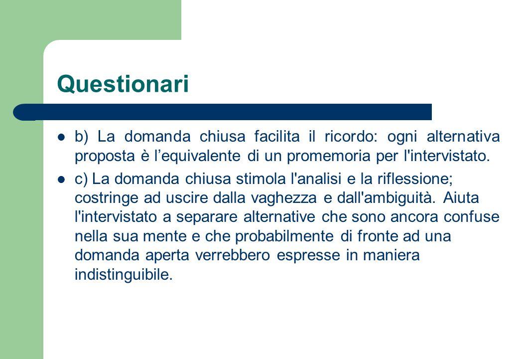 Questionari Svantaggi: a) La domanda chiusa lascia fuori tutte le alternative di risposta che il ricercatore non ha previsto.