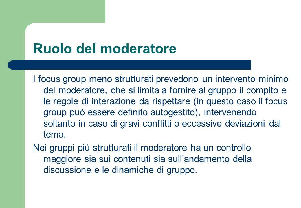 Ruolo del moderatore I gruppi più strutturati e maggiormente diretti sono più facili da condurre e anche da analizzare, ma limitano lemergere di nuove idee, non previste in precedenza, poiché viene imposta una determinata direzione al dibattito.