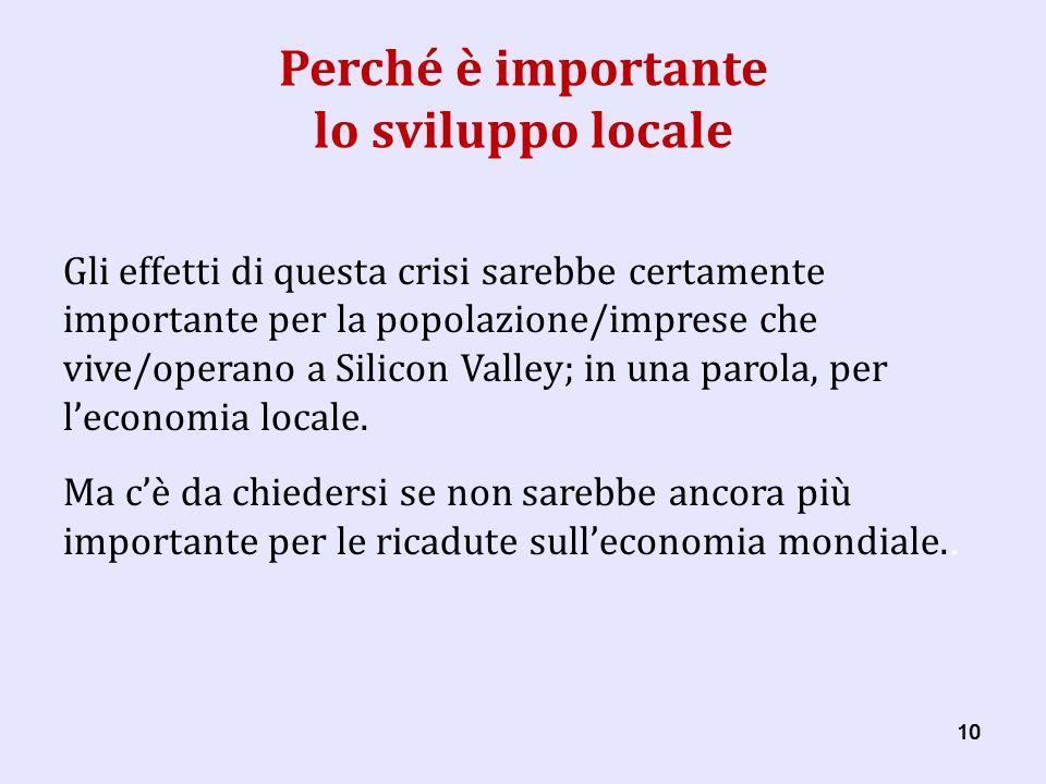 10 Perché è importante lo sviluppo locale Gli effetti di questa crisi sarebbe certamente importante per la popolazione/imprese che vive/operano a Silicon Valley; in una parola, per leconomia locale.