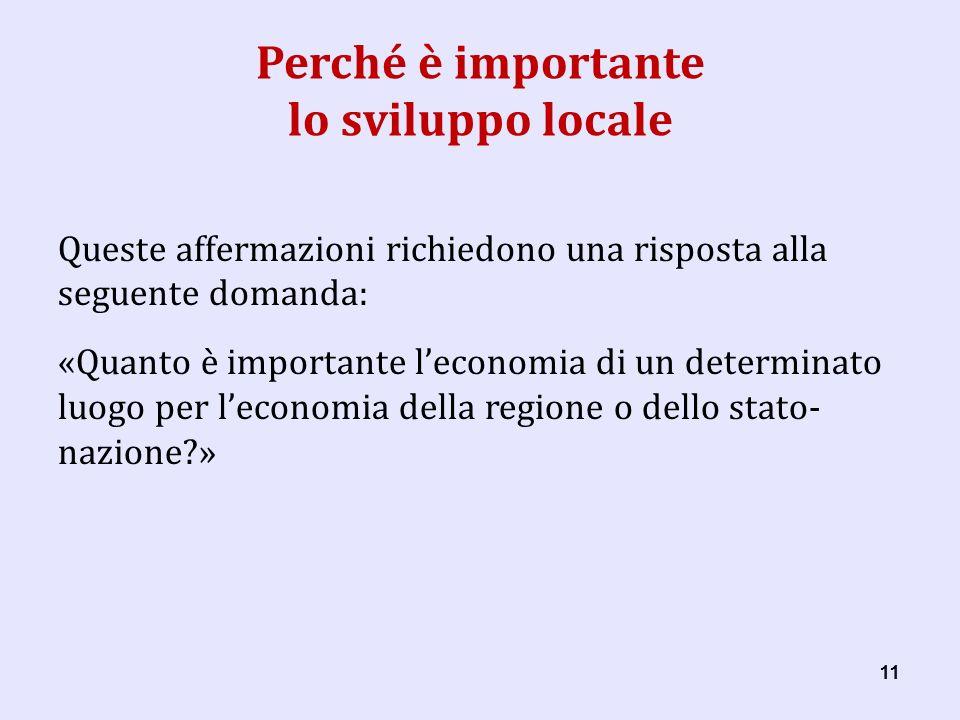 11 Perché è importante lo sviluppo locale Queste affermazioni richiedono una risposta alla seguente domanda: «Quanto è importante leconomia di un determinato luogo per leconomia della regione o dello stato- nazione »