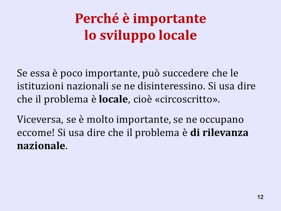 12 Perché è importante lo sviluppo locale Se essa è poco importante, può succedere che le istituzioni nazionali se ne disinteressino.