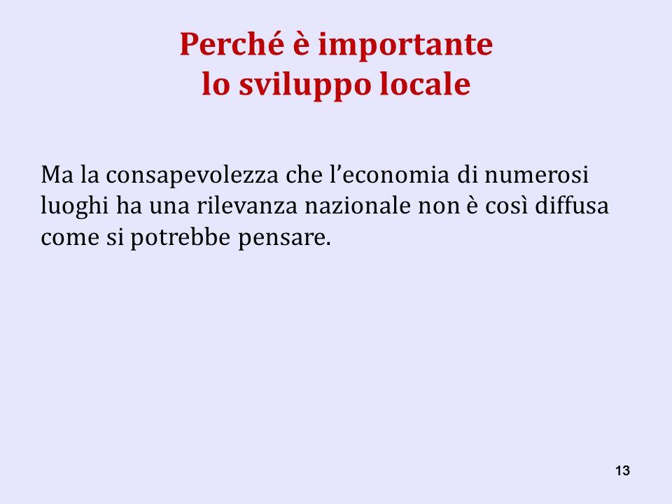 13 Perché è importante lo sviluppo locale Ma la consapevolezza che leconomia di numerosi luoghi ha una rilevanza nazionale non è così diffusa come si potrebbe pensare.