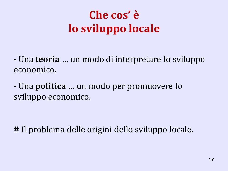 17 Che cos è lo sviluppo locale - Una teoria … un modo di interpretare lo sviluppo economico.