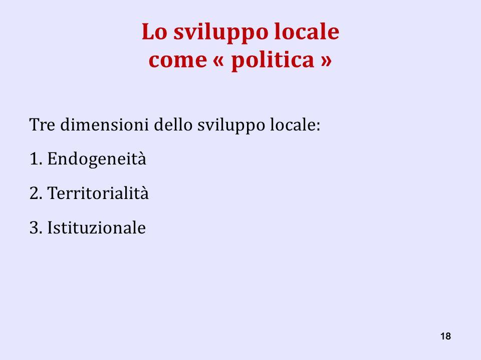 18 Lo sviluppo locale come « politica » Tre dimensioni dello sviluppo locale: 1.