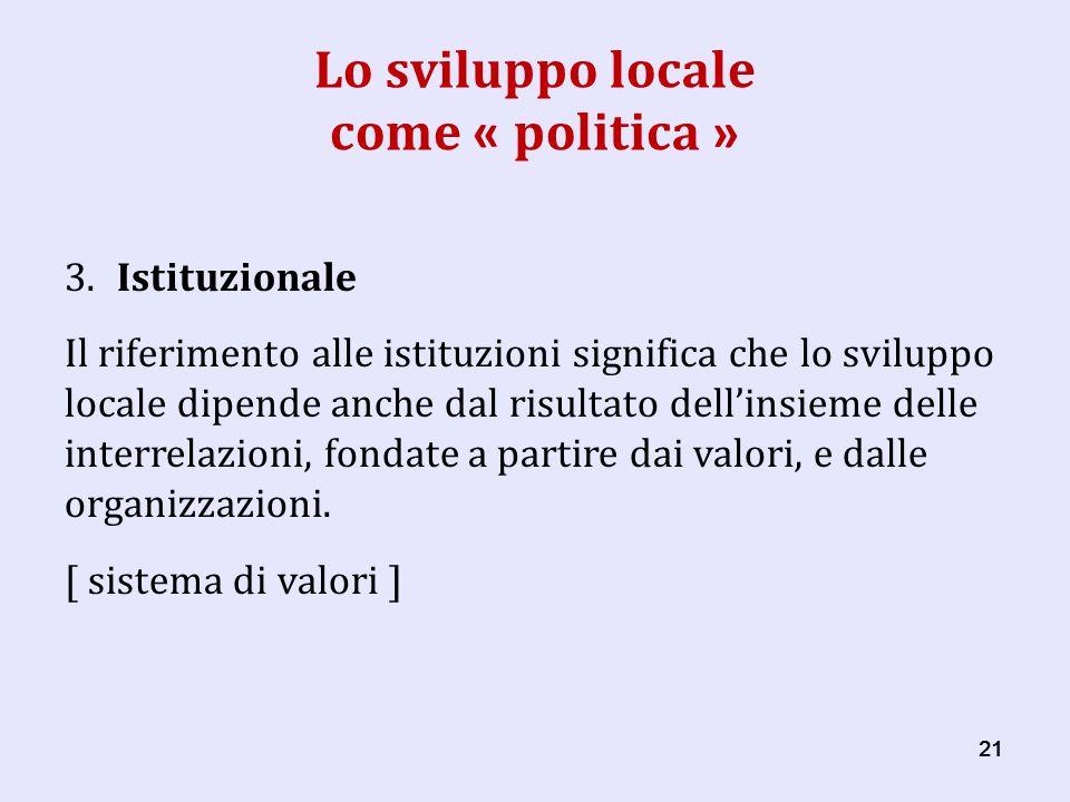 21 Lo sviluppo locale come « politica » 3.Istituzionale Il riferimento alle istituzioni significa che lo sviluppo locale dipende anche dal risultato dellinsieme delle interrelazioni, fondate a partire dai valori, e dalle organizzazioni.
