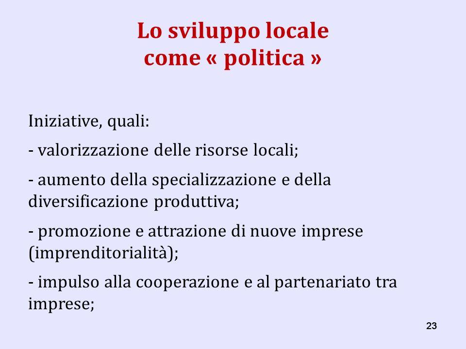 23 Lo sviluppo locale come « politica » Iniziative, quali: - valorizzazione delle risorse locali; - aumento della specializzazione e della diversificazione produttiva; - promozione e attrazione di nuove imprese (imprenditorialità); - impulso alla cooperazione e al partenariato tra imprese;