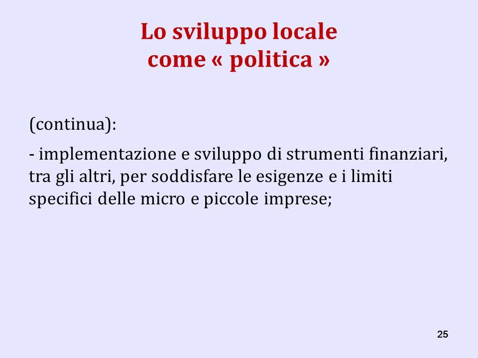 25 Lo sviluppo locale come « politica » (continua): - implementazione e sviluppo di strumenti finanziari, tra gli altri, per soddisfare le esigenze e i limiti specifici delle micro e piccole imprese;