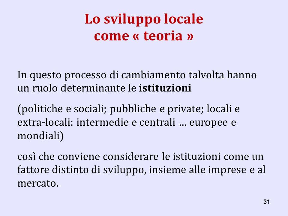 31 Lo sviluppo locale come « teoria » In questo processo di cambiamento talvolta hanno un ruolo determinante le istituzioni (politiche e sociali; pubbliche e private; locali e extra-locali: intermedie e centrali … europee e mondiali) così che conviene considerare le istituzioni come un fattore distinto di sviluppo, insieme alle imprese e al mercato..