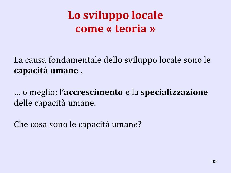 33 Lo sviluppo locale come « teoria » La causa fondamentale dello sviluppo locale sono le capacità umane.