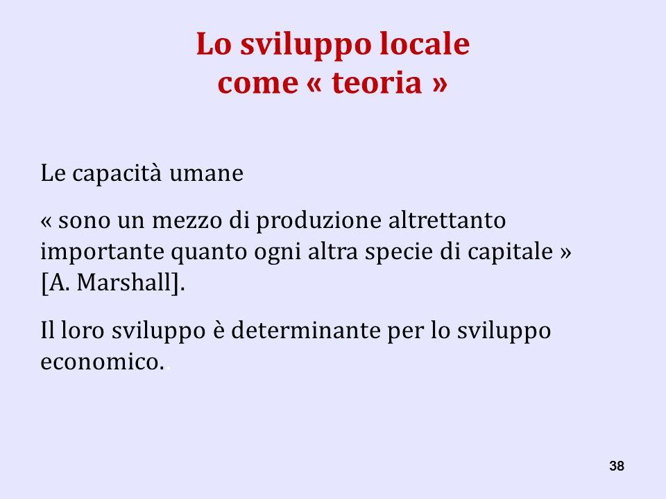 38 Lo sviluppo locale come « teoria » Le capacità umane « sono un mezzo di produzione altrettanto importante quanto ogni altra specie di capitale » [A.