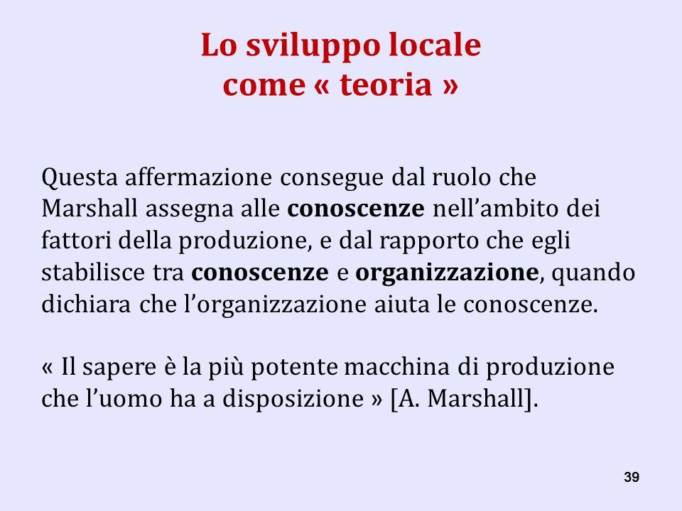 39 Lo sviluppo locale come « teoria » Questa affermazione consegue dal ruolo che Marshall assegna alle conoscenze nellambito dei fattori della produzione, e dal rapporto che egli stabilisce tra conoscenze e organizzazione, quando dichiara che lorganizzazione aiuta le conoscenze.