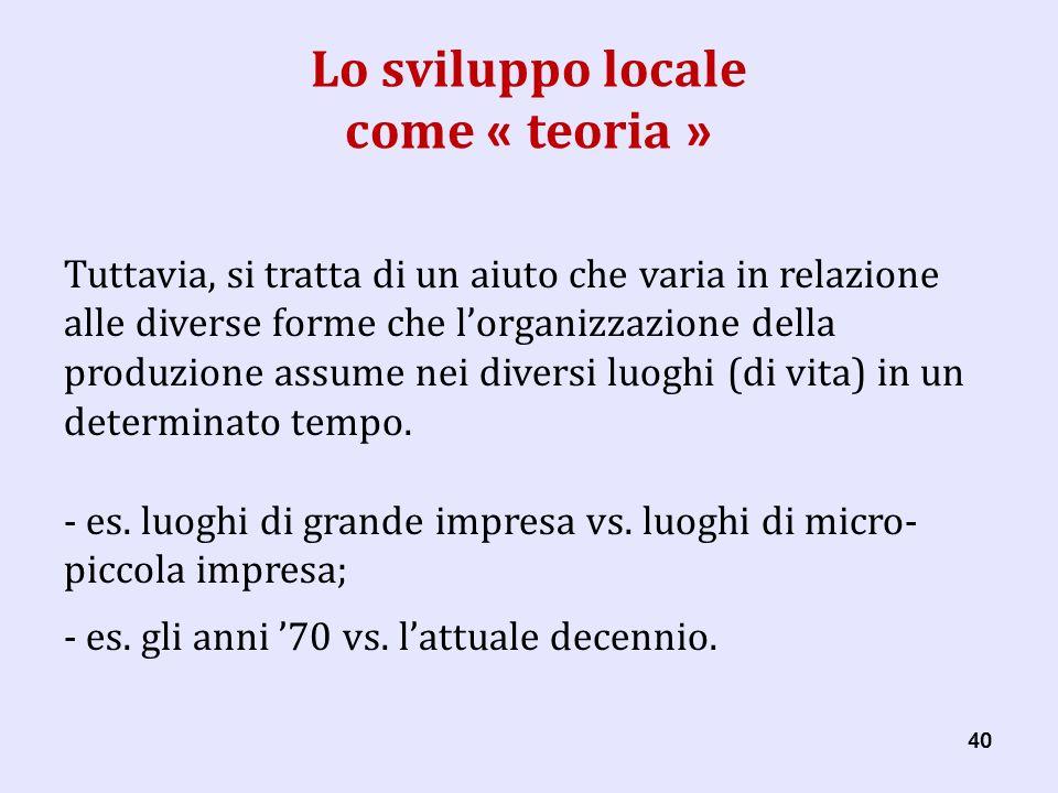 40 Lo sviluppo locale come « teoria » Tuttavia, si tratta di un aiuto che varia in relazione alle diverse forme che lorganizzazione della produzione assume nei diversi luoghi (di vita) in un determinato tempo.