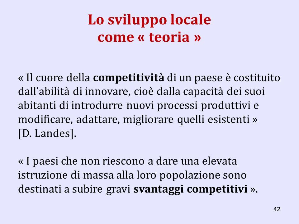 42 Lo sviluppo locale come « teoria » « Il cuore della competitività di un paese è costituito dallabilità di innovare, cioè dalla capacità dei suoi abitanti di introdurre nuovi processi produttivi e modificare, adattare, migliorare quelli esistenti » [D.