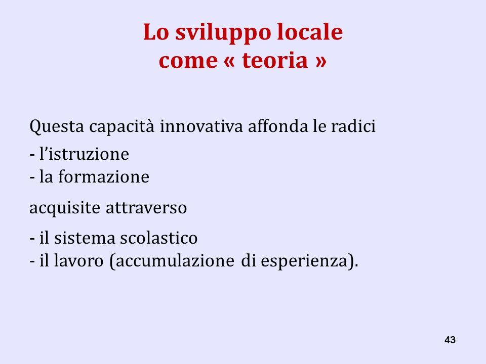 43 Lo sviluppo locale come « teoria » Questa capacità innovativa affonda le radici - listruzione - la formazione acquisite attraverso - il sistema scolastico - il lavoro (accumulazione di esperienza).