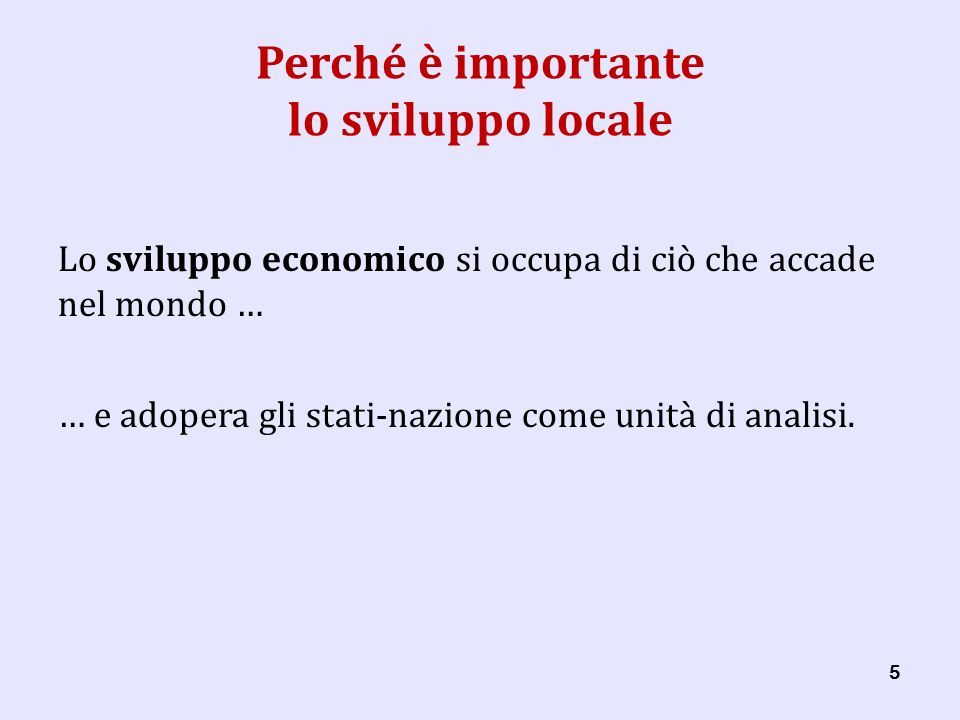 55 Perché è importante lo sviluppo locale Lo sviluppo economico si occupa di ciò che accade nel mondo … … e adopera gli stati-nazione come unità di analisi.