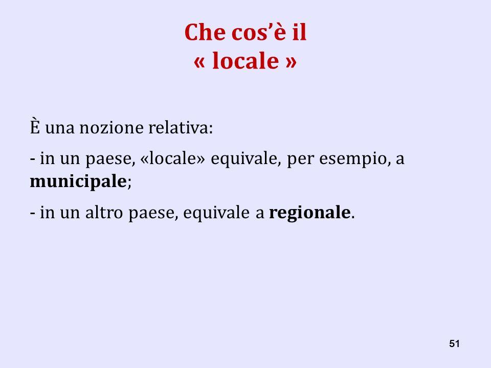 51 Che cosè il « locale » È una nozione relativa: - in un paese, «locale» equivale, per esempio, a municipale; - in un altro paese, equivale a regionale.