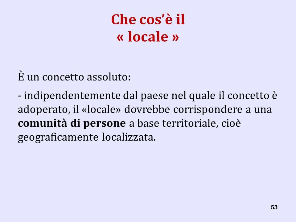 53 Che cosè il « locale » È un concetto assoluto: - indipendentemente dal paese nel quale il concetto è adoperato, il «locale» dovrebbe corrispondere a una comunità di persone a base territoriale, cioè geograficamente localizzata.