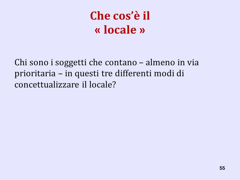 55 Che cosè il « locale » Chi sono i soggetti che contano – almeno in via prioritaria – in questi tre differenti modi di concettualizzare il locale