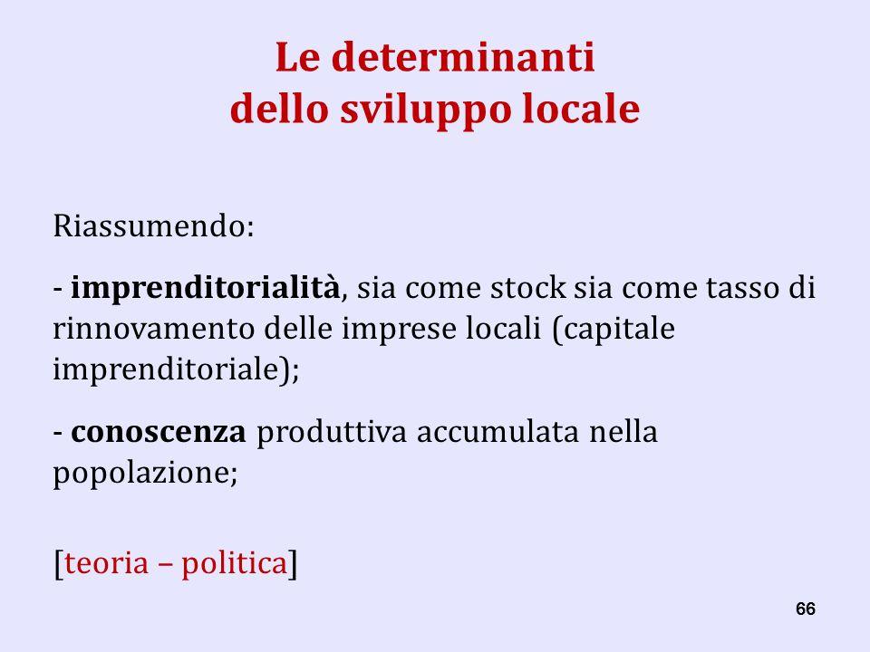 66 Le determinanti dello sviluppo locale Riassumendo: - imprenditorialità, sia come stock sia come tasso di rinnovamento delle imprese locali (capitale imprenditoriale); - conoscenza produttiva accumulata nella popolazione; [teoria – politica]