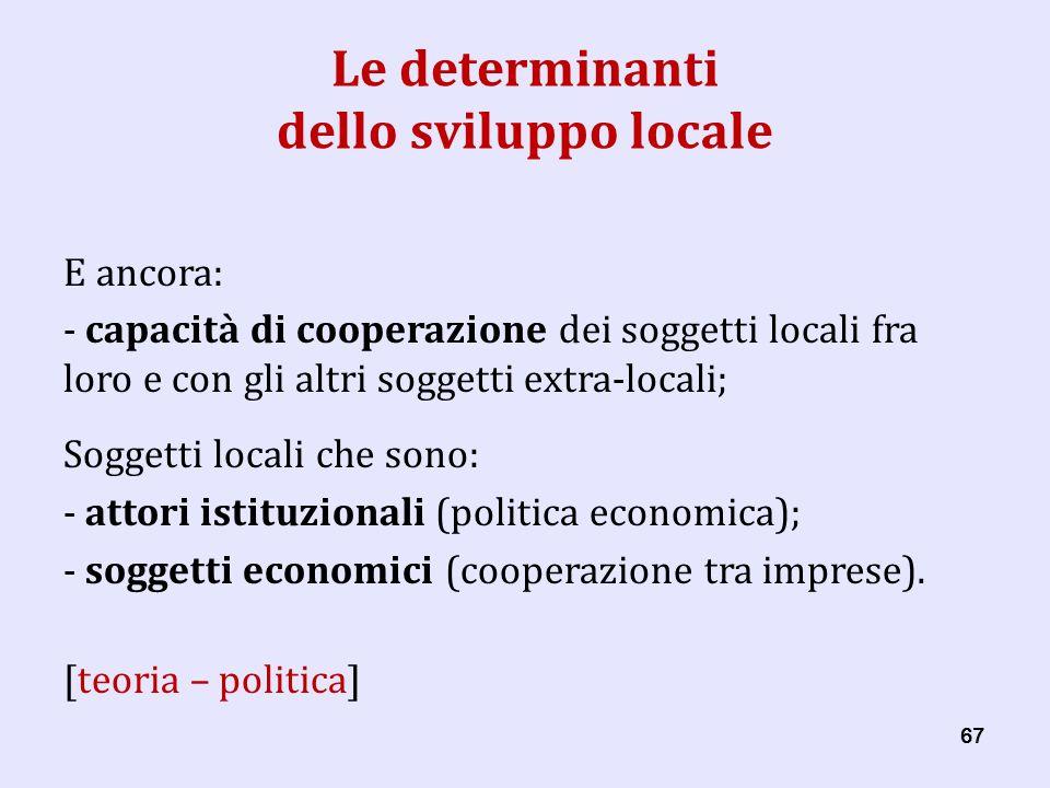 67 Le determinanti dello sviluppo locale E ancora: - capacità di cooperazione dei soggetti locali fra loro e con gli altri soggetti extra-locali; Soggetti locali che sono: - attori istituzionali (politica economica); - soggetti economici (cooperazione tra imprese).