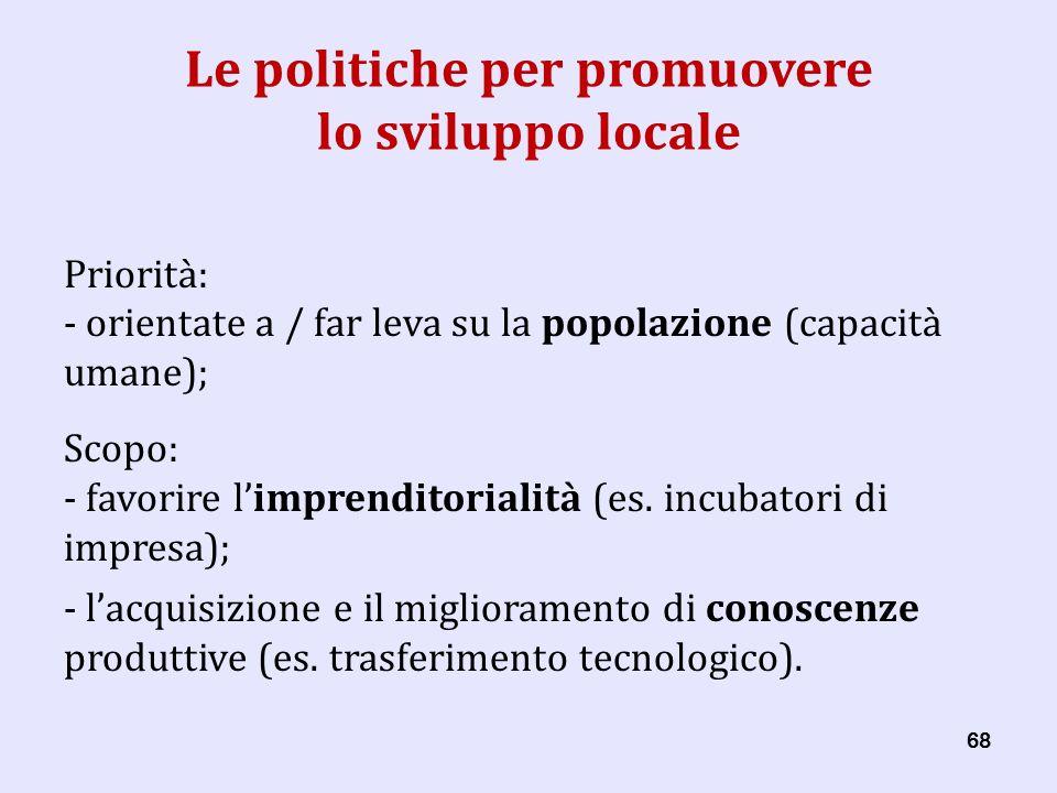 68 Le politiche per promuovere lo sviluppo locale Priorità: - orientate a / far leva su la popolazione (capacità umane); Scopo: - favorire limprenditorialità (es.
