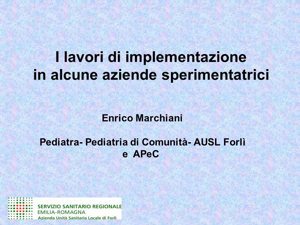 I lavori di implementazione in alcune aziende sperimentatrici Enrico Marchiani Pediatra- Pediatria di Comunità- AUSL Forlì e APeC