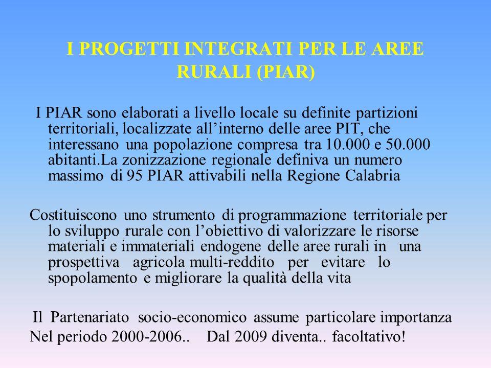 I PROGETTI INTEGRATI PER LE AREE RURALI (PIAR) I PIAR sono elaborati a livello locale su definite partizioni territoriali, localizzate allinterno delle aree PIT, che interessano una popolazione compresa tra 10.000 e 50.000 abitanti.La zonizzazione regionale definiva un numero massimo di 95 PIAR attivabili nella Regione Calabria Costituiscono uno strumento di programmazione territoriale per lo sviluppo rurale con lobiettivo di valorizzare le risorse materiali e immateriali endogene delle aree rurali in una prospettiva agricola multi-reddito per evitare lo spopolamento e migliorare la qualità della vita Il Partenariato socio-economico assume particolare importanza Nel periodo 2000-2006..