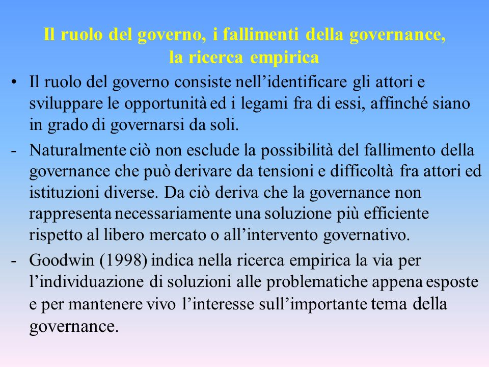 Il ruolo del governo, i fallimenti della governance, la ricerca empirica Il ruolo del governo consiste nellidentificare gli attori e sviluppare le opportunità ed i legami fra di essi, affinché siano in grado di governarsi da soli.