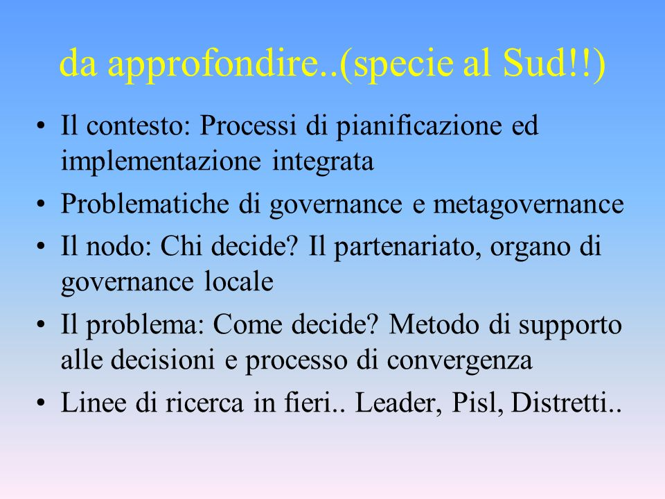 da approfondire..(specie al Sud!!) Il contesto: Processi di pianificazione ed implementazione integrata Problematiche di governance e metagovernance Il nodo: Chi decide.