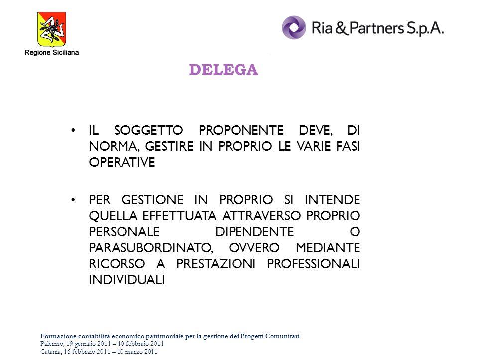 Formazione contabilità economico patrimoniale per la gestione dei Progetti Comunitari Palermo, 19 gennaio 2011 – 10 febbraio 2011 Catania, 16 febbraio 2011 – 10 marzo 2011 DELEGA IL SOGGETTO PROPONENTE DEVE, DI NORMA, GESTIRE IN PROPRIO LE VARIE FASI OPERATIVE PER GESTIONE IN PROPRIO SI INTENDE QUELLA EFFETTUATA ATTRAVERSO PROPRIO PERSONALE DIPENDENTE O PARASUBORDINATO, OVVERO MEDIANTE RICORSO A PRESTAZIONI PROFESSIONALI INDIVIDUALI