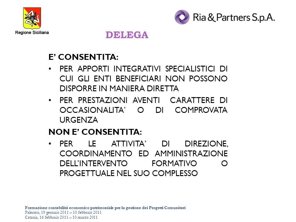 Formazione contabilità economico patrimoniale per la gestione dei Progetti Comunitari Palermo, 19 gennaio 2011 – 10 febbraio 2011 Catania, 16 febbraio 2011 – 10 marzo 2011 DELEGA E CONSENTITA: PER APPORTI INTEGRATIVI SPECIALISTICI DI CUI GLI ENTI BENEFICIARI NON POSSONO DISPORRE IN MANIERA DIRETTA PER PRESTAZIONI AVENTI CARATTERE DI OCCASIONALITA O DI COMPROVATA URGENZA NON E CONSENTITA: PER LE ATTIVITA DI DIREZIONE, COORDINAMENTO ED AMMINISTRAZIONE DELLINTERVENTO FORMATIVO O PROGETTUALE NEL SUO COMPLESSO