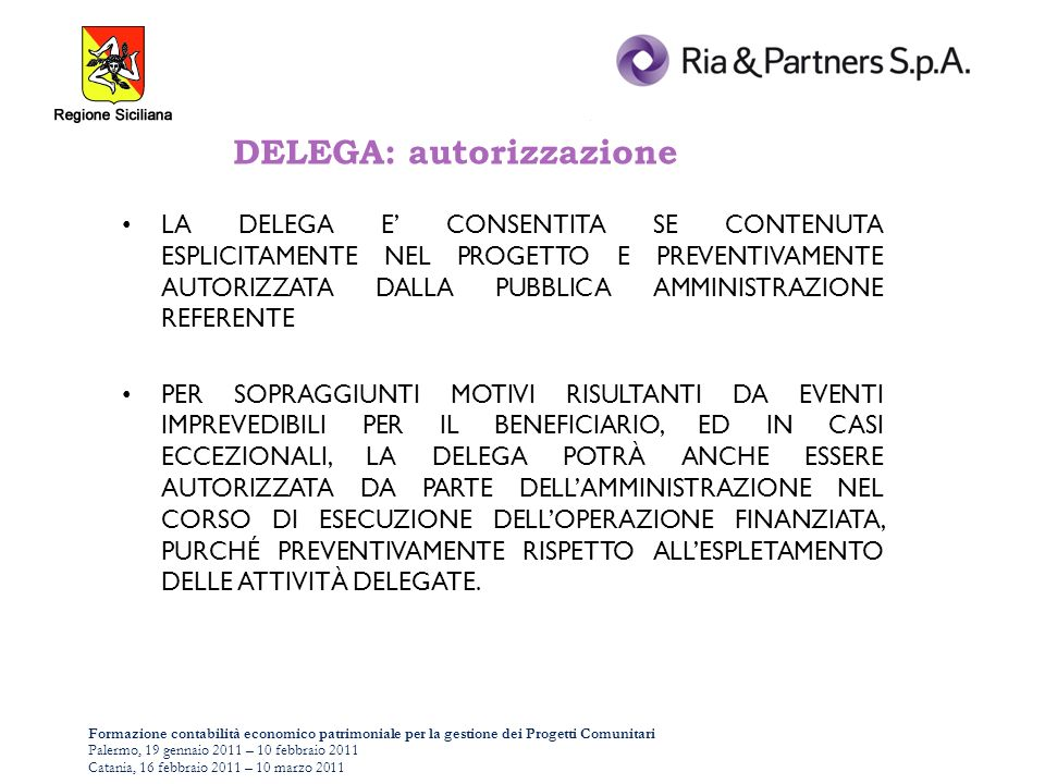 Formazione contabilità economico patrimoniale per la gestione dei Progetti Comunitari Palermo, 19 gennaio 2011 – 10 febbraio 2011 Catania, 16 febbraio 2011 – 10 marzo 2011 DELEGA: autorizzazione LA DELEGA E CONSENTITA SE CONTENUTA ESPLICITAMENTE NEL PROGETTO E PREVENTIVAMENTE AUTORIZZATA DALLA PUBBLICA AMMINISTRAZIONE REFERENTE PER SOPRAGGIUNTI MOTIVI RISULTANTI DA EVENTI IMPREVEDIBILI PER IL BENEFICIARIO, ED IN CASI ECCEZIONALI, LA DELEGA POTRÀ ANCHE ESSERE AUTORIZZATA DA PARTE DELLAMMINISTRAZIONE NEL CORSO DI ESECUZIONE DELLOPERAZIONE FINANZIATA, PURCHÉ PREVENTIVAMENTE RISPETTO ALLESPLETAMENTO DELLE ATTIVITÀ DELEGATE.