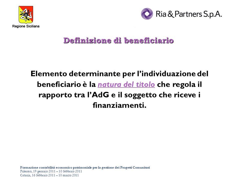 Formazione contabilità economico patrimoniale per la gestione dei Progetti Comunitari Palermo, 19 gennaio 2011 – 10 febbraio 2011 Catania, 16 febbraio 2011 – 10 marzo 2011 Elemento determinante per lindividuazione del beneficiario è la natura del titolo che regola il rapporto tra lAdG e il soggetto che riceve i finanziamenti.