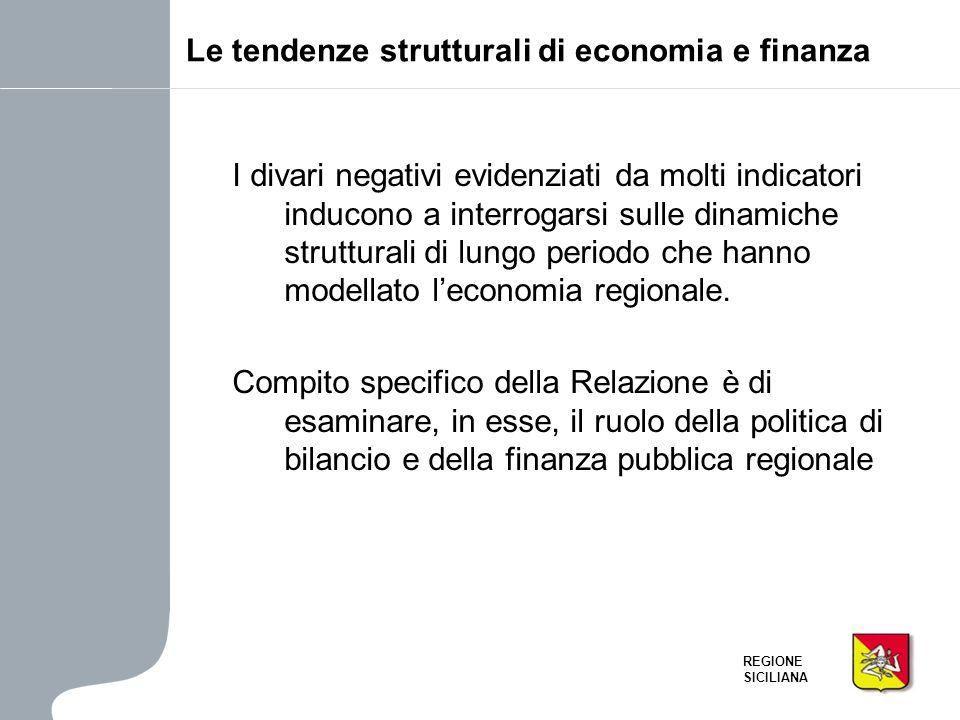 REGIONE SICILIANA Le tendenze strutturali di economia e finanza I divari negativi evidenziati da molti indicatori inducono a interrogarsi sulle dinami
