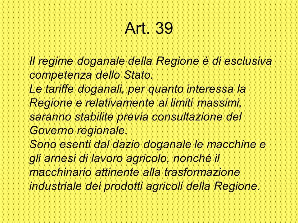 Art. 39 Il regime doganale della Regione è di esclusiva competenza dello Stato. Le tariffe doganali, per quanto interessa la Regione e relativamente a