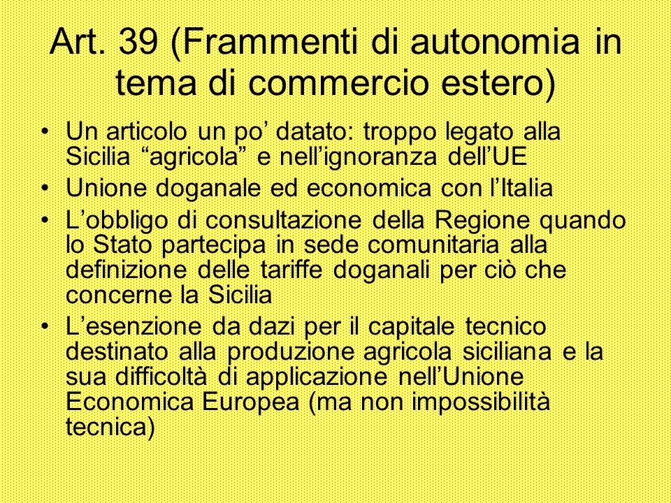 Art. 39 (Frammenti di autonomia in tema di commercio estero) Un articolo un po datato: troppo legato alla Sicilia agricola e nellignoranza dellUE Unio