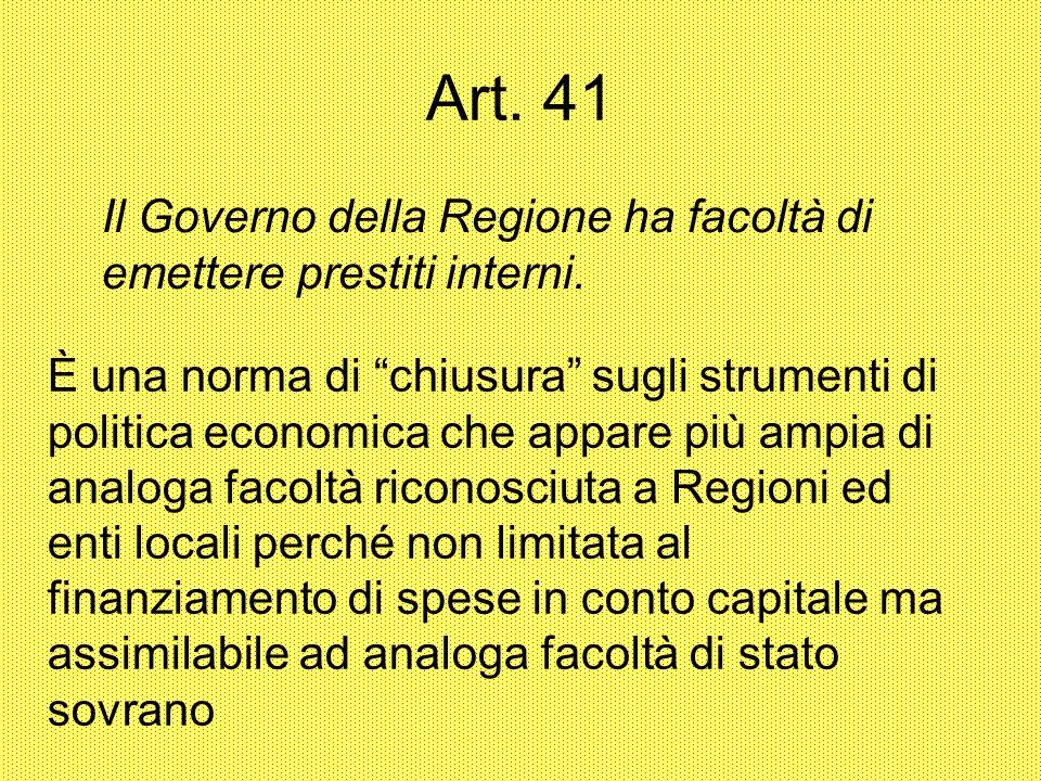 Art. 41 Il Governo della Regione ha facoltà di emettere prestiti interni. È una norma di chiusura sugli strumenti di politica economica che appare più