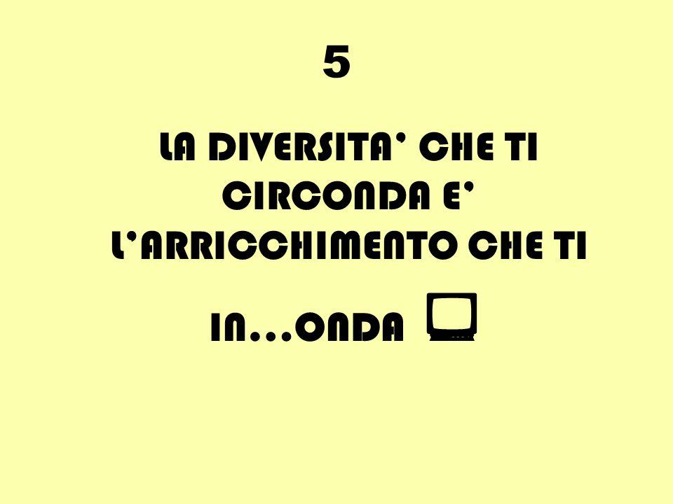5 LA DIVERSITA CHE TI CIRCONDA E LARRICCHIMENTO CHE TI IN…ONDA