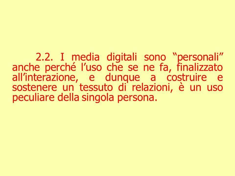 2.2. I media digitali sono personali anche perché luso che se ne fa, finalizzato allinterazione, e dunque a costruire e sostenere un tessuto di relazi
